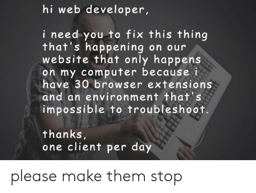 Web Developer: hi web developer,  i need you to fix this thing  that's happening on our  website that only happens  on my computer because i  have 30 browser extensions  and an environment that's  impossible to troubleshoot.  thanks  one client per day please make them stop