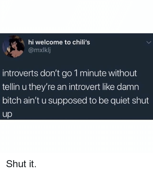 Bitch, Chilis, and Introvert: hi welcome to chili's  @mxlklj  introverts don't go 1 minute without  tellin u they're an introvert like damn  bitch ain't u supposed to be quiet shut  up Shut it.