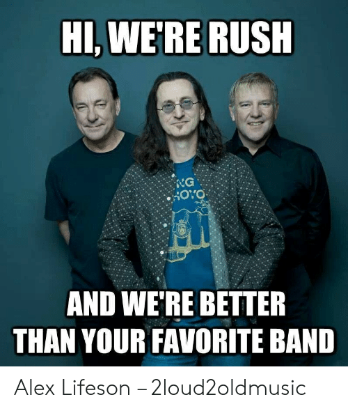 Rush, Band, and Alex: HI,WE'RE RUSH  NG  HOYO  AND WE'RE BETTER  THAN YOUR FAVORITE BAND Alex Lifeson – 2loud2oldmusic
