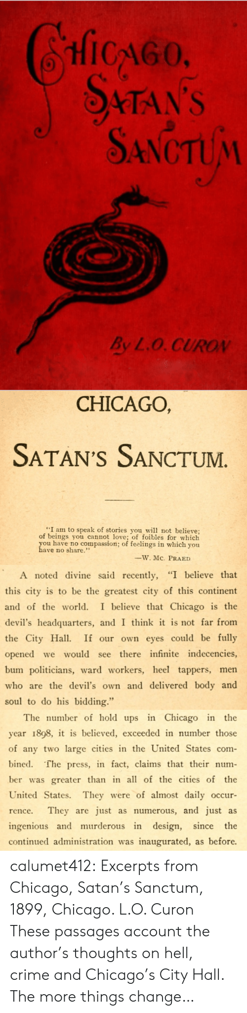 "Chicago, Crime, and Love: HicGo  STAN'S  SANCTUM  By L.O. CUROV   CHICAGO,  SATAN'S SANCTUM  ""I am to speak of stories you w not believe;  of beings you cannot love; of foibles for which  you have no compassion; of feelings in which you  have no share.""  ーW.MC.  PRA ED   A noted divine said recently, ""I believe that  this city is to be the greatest city of this continent  and of the world. I believe that Chicago is the  devil's headquarters, and I think it is not far from  the City Ha If our own eyes could be fully  opened we would see there infinite indecencies,  bum politicians, ward workers, heel tappers, men  who are the devil's own and delivered body and  soul to do his bidding.""   The number of hold ups in Chicago in the  year 1898, it is believed, exceeded in number those  of any two large cities in the United States com-  bined. The press, in fact, claims that their num-  ber was greater than in all of the cities of the  United States. They were of almost daily occur  rence. They are just as numerous, and just as  ingenious and murderous in design, since the  continued administration was inaugurated, as before. calumet412:  Excerpts from Chicago, Satan's Sanctum, 1899, Chicago. L.O. Curon These passages account the author's thoughts on hell, crime and Chicago's City Hall. The more things change…"