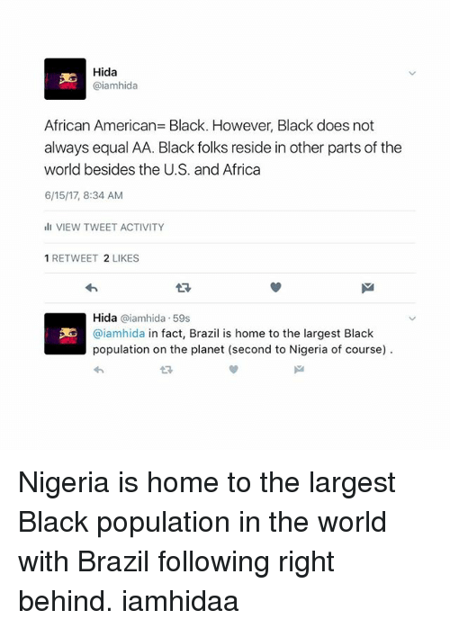 Africa, Memes, and American: Hida  @iamhida  African American Black. However, Black does not  always equal AA. Black folks reside in other parts of the  world besides the U.S. and Africa  6/15/17, 8:34 AM  ill VIEW TWEET ACTIVITY  1 RETWEET 2 LIKES  Hida  aiamhida 59s  3E @iamhida in fact, Brazil is home to the largest Black  population on the planet (second to Nigeria of course) Nigeria is home to the largest Black population in the world with Brazil following right behind. iamhidaa