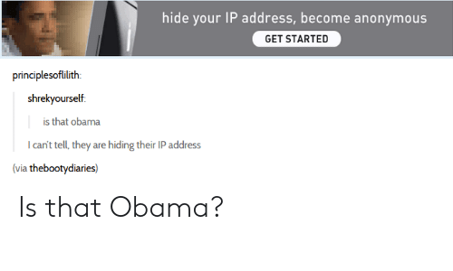 Obama, Tumblr, and Anonymous: hide your IP address,become anonymous  GET STARTED  principlesoflilith:  shrekyourself  is that obama  I can't tell, they are hiding their IP address  (via thebootydiaries) Is that Obama?