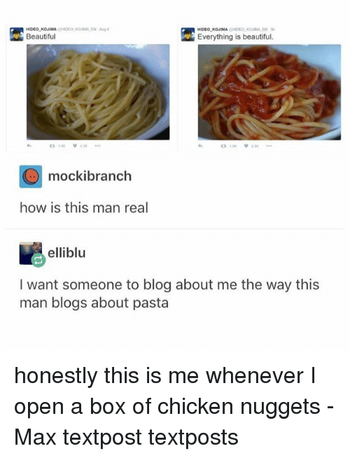 Kojima: HIDEO KOJIMA CHIDEO OUMAEN  Everything is beautiful.  Beautiful  mockibranch  how is this man real  elliblu  I want someone to blog about me the way this  man blogs about pasta honestly this is me whenever I open a box of chicken nuggets - Max textpost textposts