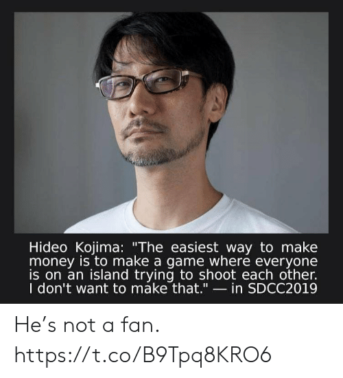 """Kojima: Hideo Kojima: """"The easiest way to make  money is to make a game where everyone  is on an island trying to shoot each other.  I don't want to máke that.""""- in SDCC2019 He's not a fan. https://t.co/B9Tpq8KRO6"""