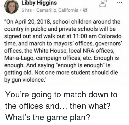 """Children, School, and The Game: Higgins  Libby  6 hrs Camarillo, California  """"On April 20, 2018, school children around the  country in public and private schools will be  signed out and walk out at 11:00 am Colorado  time, and march to mayors' offices, governors'  offices, the White House, local NRA offices,  Mar-a-Lago, campaign offices, etc. Enough is  enough. And saying """"enough is enough"""" is  getting old. Not one more student should die  by gun violence."""" <p>You're going to match down to the offices and&hellip; then what? What's the game plan?</p>"""
