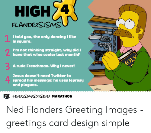 Ned Flanders Meme: HIGH 4  FLANDERSISMS  1  I told you, the only dancing I like  is square.  2  I'm not thinking straight, why did I  have that wine cooler last month?  A rude Frenchman. Why I never!  HOLY  Jesus doesn't need Twitter to  spread his message: he uses  and plagues.  leprosy  R #EVERYSIMPSONSEVER MARATHON Ned Flanders Greeting Images - greetings card design simple