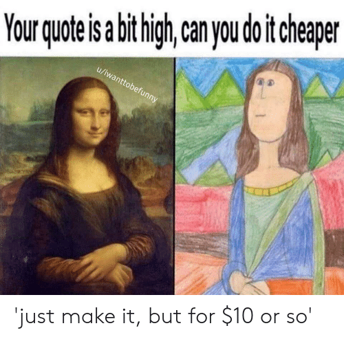Dank Memes, Can, and Make: high, can you do it cheaper  ote is a bit  Your qu  u/iwanttobefunny 'just make it, but for $10 or so'