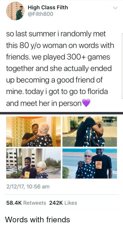 Friends, Summer, and Florida: High Class Filth  @Filth800  so last summer i randomly met  this 80 y/o woman on words with  friends. we played 300+ games  together and she actually ended  up becoming a good friend of  mine. today i got to go to florida  and meet her in person  2/12/17, 10:56 am  58.4K Retweets 242K Likes Words with friends