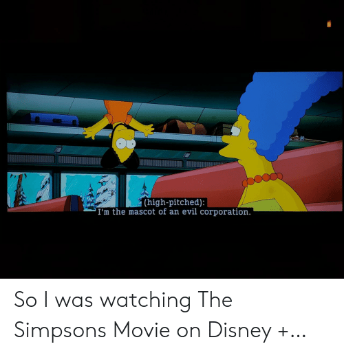 The Simpsons: (high-pitched):  'I'm the mascot of an evil corporation. So I was watching The Simpsons Movie on Disney +…