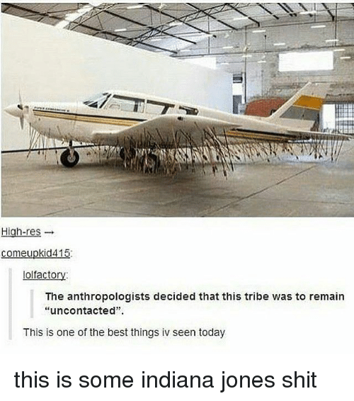 "Shit, Best, and Indiana: High-res  comeupkid415  lolfactory  The anthropologists decided that this tribe was to remain  ""uncontacted""  This is one of the best things iv seen today this is some indiana jones shit"