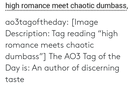 "tag: high romance meet chaotic dumbass,  ..........  ....... ao3tagoftheday:  [Image Description: Tag reading ""high romance meets chaotic dumbass""]  The AO3 Tag of the Day is: An author of discerning taste"
