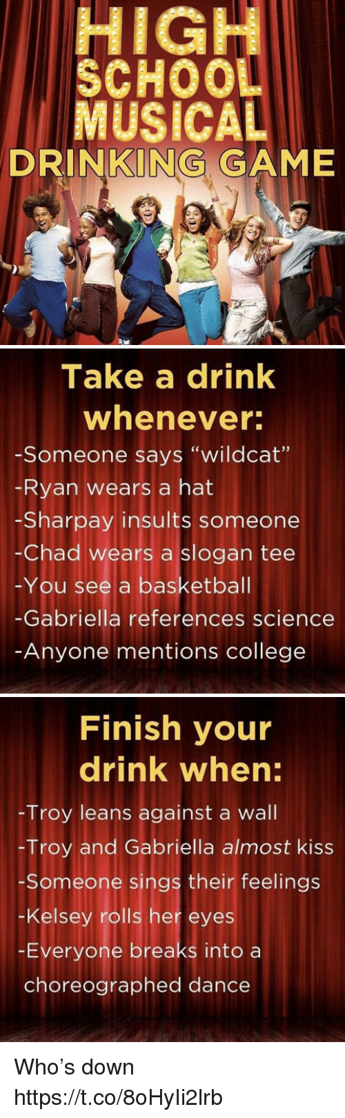 "Chads: HIGH  SCHOO  MUSICAL  DRINKING GAME   Take a drink  whenever  -Someone says ""wildcat""  Ryan wears a hat  -Sharpay insults someone  -Chad wears a slogan tee  -You see a basketbal  -Gabriella references science  Anyone mentions college   Finish your  drink when:  Troy leans against a wall  -Troy and Gabriella almost kiss  Someone sings their feelings  -Kelsey rolls her eyes  -Everyone breaks into a  choreographed dance Who's down https://t.co/8oHyIi2lrb"