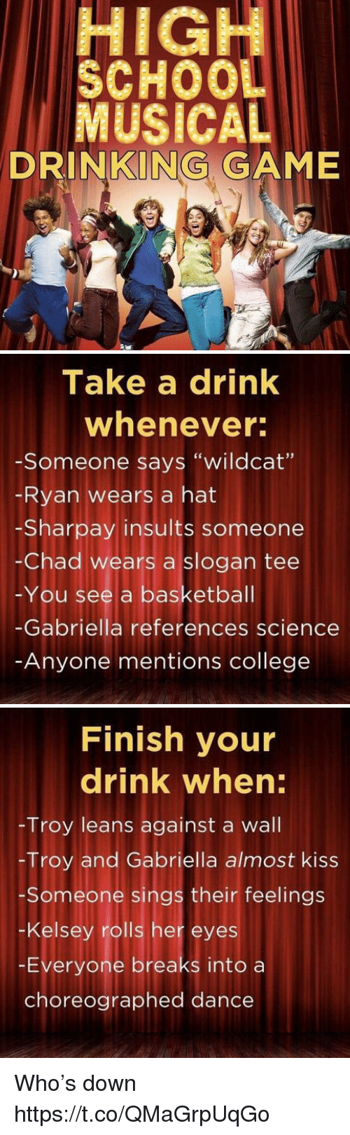 "Chads: HIGH  SCHOO  MUSICAL  DRINKING GAME   Take a drink  whenever  -Someone says ""wildcat""  Ryan wears a hat  -Sharpay insults someone  -Chad wears a slogan tee  -You see a basketbal  -Gabriella references science  Anyone mentions college   Finish your  drink when:  Troy leans against a wall  -Troy and Gabriella almost kiss  Someone sings their feelings  -Kelsey rolls her eyes  -Everyone breaks into a  choreographed dance Who's down https://t.co/QMaGrpUqGo"