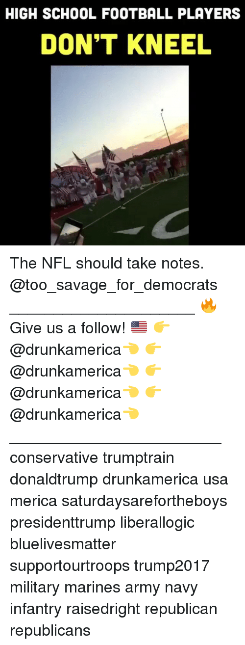 Football, Memes, and Nfl: HIGH SCHOOL FOOTBALL PLAYERS  DON'T KNEEL The NFL should take notes. @too_savage_for_democrats _____________________ 🔥Give us a follow! 🇺🇸 👉@drunkamerica👈 👉@drunkamerica👈 👉@drunkamerica👈 👉@drunkamerica👈 ________________________ conservative trumptrain donaldtrump drunkamerica usa merica saturdaysarefortheboys presidenttrump liberallogic bluelivesmatter supportourtroops trump2017 military marines army navy infantry raisedright republican republicans