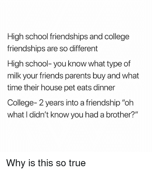 """College, Friends, and Parents: High school friendships and college  friendships are so different  High school- you know what type of  milk your friends parents buy and what  time their house pet eats dinner  College- 2 years into a friendship """"oh  what I didn't know you had a brother?"""" Why is this so true"""