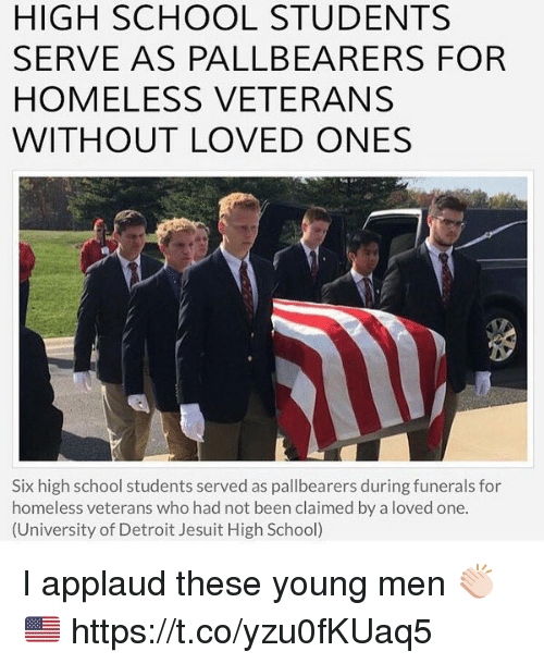 Detroit, Homeless, and Memes: HIGH SCHOOL STUDENTS  SERVE AS PALLBEARERS FORR  HOMELESS VETERANS  WITHOUT LOVED ONES  0  岁  Six high school students served as pallbearers during funerals for  homeless veterans who had not been claimed by a loved one.  (University of Detroit Jesuit High School) I applaud these young men 👏🏻🇺🇸 https://t.co/yzu0fKUaq5