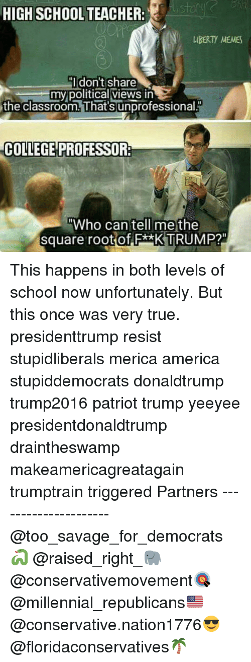"America, College, and Memes: HIGH SCHOOL TEACHER:  IBERTY MEMES  Idon't share  my political views in  the classroom. That's unprofessional.  COLLEGE PROFESSOR:  Who can tell me the  square root of F*xK TRUMP?"" This happens in both levels of school now unfortunately. But this once was very true. presidenttrump resist stupidliberals merica america stupiddemocrats donaldtrump trump2016 patriot trump yeeyee presidentdonaldtrump draintheswamp makeamericagreatagain trumptrain triggered Partners --------------------- @too_savage_for_democrats🐍 @raised_right_🐘 @conservativemovement🎯 @millennial_republicans🇺🇸 @conservative.nation1776😎 @floridaconservatives🌴"