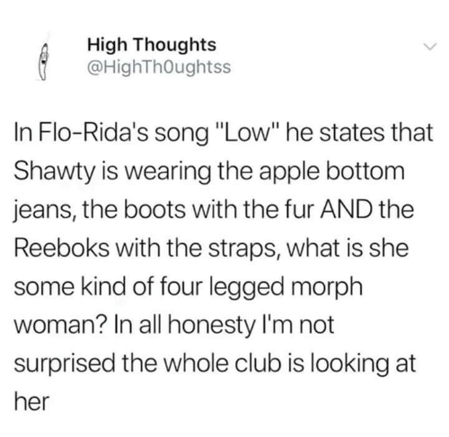 """Not Surprised: High Thoughts  @HighThOughtss  In Flo-Rida's song """"Low"""" he states that  Shawty is wearing the apple bottom  jeans, the boots with the fur AND the  Reeboks with the straps, what is she  some kind of four legged morph  woman? In all honesty I'm not  surprised the whole club is looking at  her"""