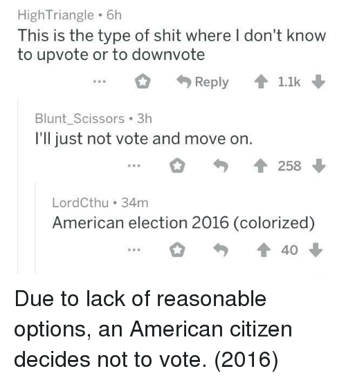 Shit, American, and Citizen: High Triangle 6h  This is the type of shit where I don't know  to upvote or to downvote  O 勺Reply ↑1.1k  Blunt Scissors 3h  I'll just not vote and move on.  會258  LordCthu 34m  American election 2016 (colorized)  勺會40 Due to lack of reasonable options, an American citizen decides not to vote. (2016)