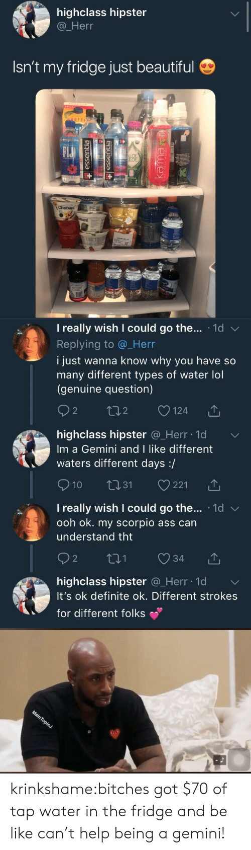 Different Types: highclass hipster  @_Herr  Isn't my fridge just beautiful  OTEI  Elu  BAI   I really wish I could go the . 1d  Replying to @_Herr  i just wanna know why you have so  many different types of water lol  (genuine question)  2  o124  2  highclass hipster @_Herr ld  Im a Gemini and I like different  waters different days:/  10 31 221  I really wish I could go the... 1d v  ooh ok. my scorpio ass can  understand tht  2  highclass hipster Q_Herr lo  It's ok definite ok. Different strokes  for different folks krinkshame:bitches got $70 of tap water in the fridge and be like can't help being a gemini!
