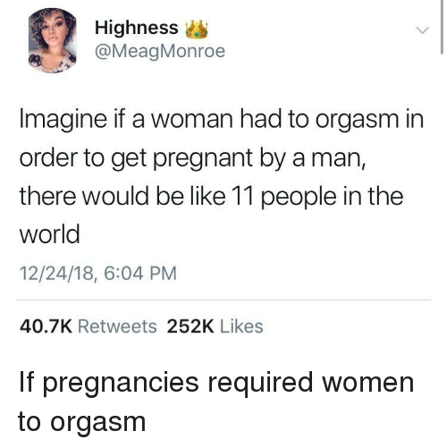 Be Like, Pregnant, and Orgasm: Highness  @MeagMonroe  Imagine if a woman had to orgasm in  order to get pregnant by a man,  there would be like 11 people in the  world  12/24/18, 6:04 PM  40.7K Retweets 252K Likes If pregnancies required women to orgasm