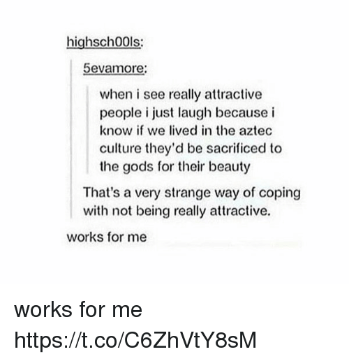 Aztec, Culture, and Gods: highsch00ls:  5evamore:  when i see really attractive  people i just laugh because i  know if we lived in the aztec  culture they'd be sacrificed to  the gods for their beauty  That's a very strange way of coping  with not being really attractive.  works for me works for me https://t.co/C6ZhVtY8sM