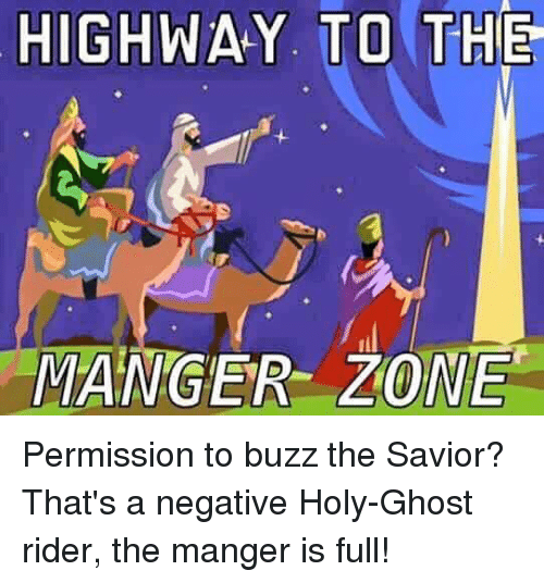 Dank Christian: HIGHWAY. TO THE  MANGER ZONE Permission to buzz the Savior? That's a negative Holy-Ghost rider, the manger is full!