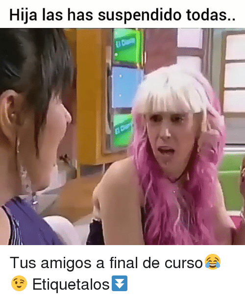 Final,  Las, and Amigos: Hija las has suspendido todas.. Tus amigos a final de curso😂😉 Etiquetalos⏬