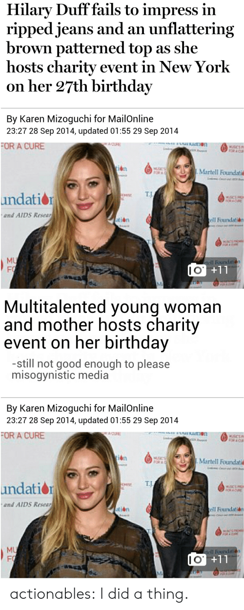 Unflattering: Hilary Duff fails to impress in  ripped jeans and an unflattering  brown patterned top as she  hosts charity event in New York  on her 27th birthday  By Karen Mizoguchi for MailOnline  23:27 28 Sep 2014, updated 01:55 29 Sep 2014  OR A CURE  İbn  Martell Foundati  T.J  undation  and AID5 Resear  tión  Founlatide  MU  Il Foundati  1  I O   Multitalented young woman  and mother hosts charity  event on her birthday  -still not good enough to please  misogynistic media  By Karen Mizoguchi for MailOnline  23:27 28 Sep 2014, updated 01:55 29 Sep 2014  FOR A CURE  Martell Foundati  OR A  E TJ  undatio  and AID5 Resear  tion  MU  Fİ  I O actionables:  I did a thing.