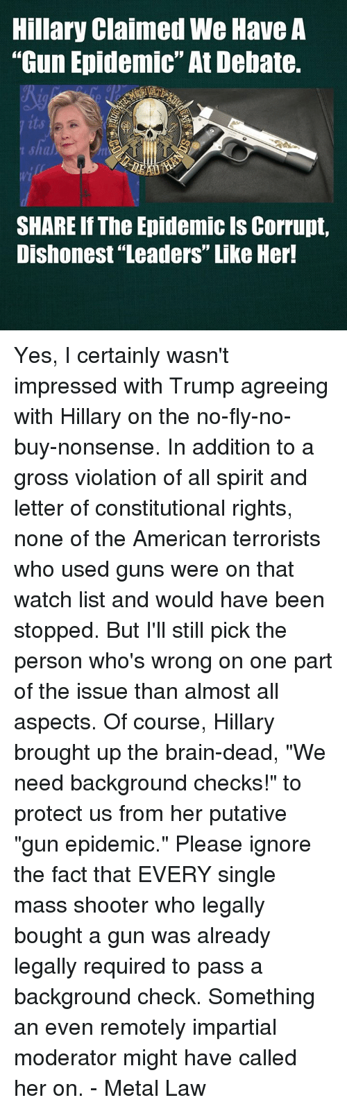 "impartial: Hillary Claimed We Have A  ""Gun Epidemic""At Debate.  SHARE If The Epidemic ls Corrupt,  Dishonest Leaders"" Like Her! Yes, I certainly wasn't impressed with Trump agreeing with Hillary on the no-fly-no-buy-nonsense.  In addition to a gross violation of all spirit and letter of constitutional rights, none of the American terrorists who used guns were on that watch list and would have been stopped. But I'll still pick the person who's wrong on one part of the issue than almost all aspects.  Of course, Hillary brought up the brain-dead, ""We need background checks!"" to protect us from her putative ""gun epidemic.""  Please ignore the fact that EVERY single mass shooter who legally bought a gun was already legally required to pass a background check.  Something an even remotely impartial moderator might have called her on. - Metal Law"