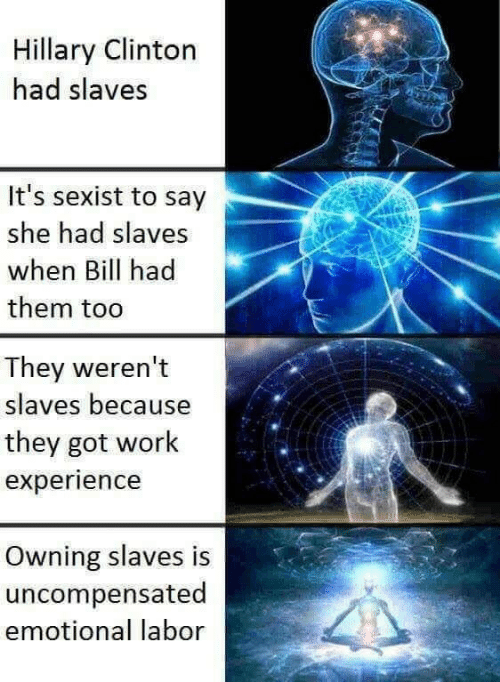 Hillary Clinton, Work, and Experience: Hillary Clinton  had slaves  It's sexist to say  she had slaves  when Bill had  them tod  They weren't  slaves because  they got work  experience  Owning slaves is  uncompensated  emotional labor