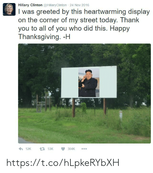 Hillary Clinton, Thanksgiving, and Thank You: Hillary Clinton @HillaryClinton 24 Nov 2016  I was greeted by this heartwarming display  on the corner of my street today. Thank  you to all of you who did this. Happy  Thanksgiving. -H  900 https://t.co/hLpkeRYbXH