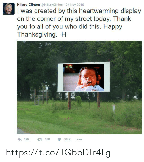 Hillary Clinton, Thanksgiving, and Thank You: Hillary Clinton @HillaryClinton 24 Nov 2016  I was greeted by this heartwarming display  on the corner of my street today. Thank  you to all of you who did this. Happy  Thanksgiving. -H  STItL https://t.co/TQbbDTr4Fg