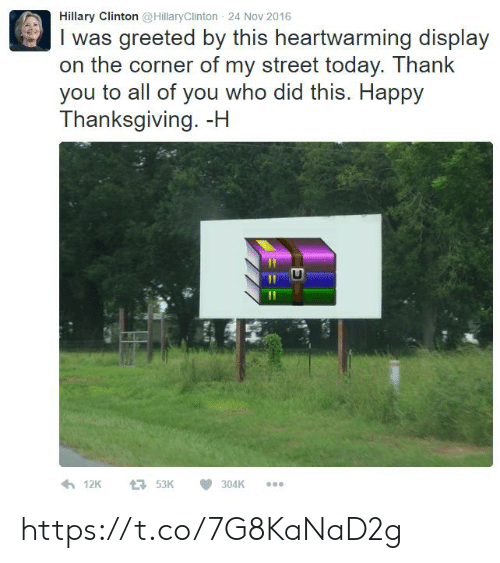 Hillary Clinton, Thanksgiving, and Thank You: Hillary Clinton @HillaryClinton 24 Nov 2016  I was greeted by this heartwarming display  on the corner of my street today. Thank  you to all of you who did this. Happy  Thanksgiving. -H  12K  53K  304K https://t.co/7G8KaNaD2g