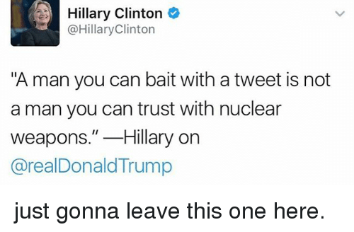 """Hillary Clinton, Memes, and Nuclear Weapons: Hillary Clinton  @HillaryClinton  """"A man you can bait with a tweet is not  a man you can trust with nuclear  weapons.""""Hillary orn  @realDonaldTrump just gonna leave this one here."""