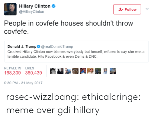 Facebook, Hillary Clinton, and Meme: Hillary Clinton  @HillaryClinton  Follow !  People in covfefe houses shouldn't throw  covfefe.  Donald J. Trump @realDonaldTrump  Crooked Hillary Clinton now blames everybody but herself, refuses to say she was a  terrible candidate. Hits Facebook & even Dems & DNC.  RETWEETS LIKES  168,309 360,439  饕厣■  6:30 PM-31 May 2017 rasec-wizzlbang: ethicalcringe: meme over gdi hillary