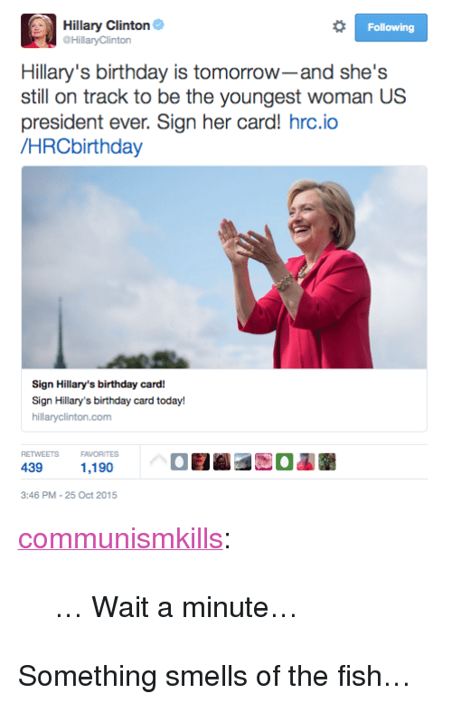 "Birthday, Hillary Clinton, and Tumblr: Hillary Clinton  HillaryClinton  Following  Hillary's birthday is tomorrow-and she's  president ever. Sign her card! hrc.io  /HRCbirthday  Sign Hillary's birthday card!  Sign Hillary's birthday card today!  hillaryclinton.com  RETWEETS  FAVORITES  439  1,190  3:46 PM-25 Oct 2015 <p><a class=""tumblr_blog"" href=""http://communismkills.tumblr.com/post/131903785033"">communismkills</a>:</p> <blockquote> <p>… Wait a minute…<br/></p> </blockquote>  <p>Something smells of the fish…</p>"