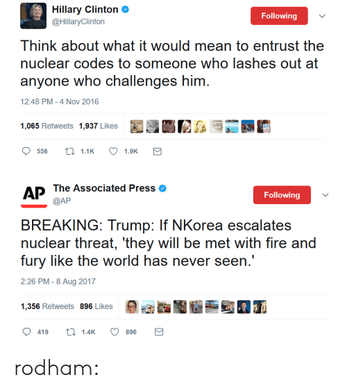 Fire, Gif, and Hillary Clinton: Hillary Clinton&  @HillaryClinton  Following  Think about what it would mean to entrust the  nuclear codes to someone who lashes out at  anyone who challenges him  12:48 PM-4 Nov 2016   AP The Associated Press eo  Following  BREAKING: Trump: If NKorea escalates  nuclear threat, 'they will be met with fire and  fury like the world has never seen.'  2:26 PM -8 Aug 2017  9,癲酯圈墾壘当囿ㄒ  1256 Retweets 896 Likes  419t1.4K  896 rodham: