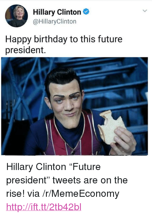 "Birthday, Future, and Hillary Clinton: Hillary Clinton  @HillaryClinton  Happy birthday to this future  president. <p>Hillary Clinton &ldquo;Future president&rdquo; tweets are on the rise! via /r/MemeEconomy <a href=""http://ift.tt/2tb42bl"">http://ift.tt/2tb42bl</a></p>"