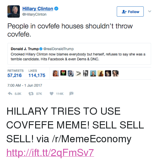 "Facebook, Hillary Clinton, and Meme: Hillary Clinton  @HillaryClinton  L+ Follow  People in covfefe houses shouldn't throvw  covfefe.  Donald J. Trump@realDonaldTrump  Crooked Hillary Clinton now blames everybody but herself, refuses to say she was a  terrible candidate. Hits Facebook & even Dems & DNC  RETWEETS LIKES  개A▲OR  57,216 114,175  7:00 AM-1 Jun 2017  8.8K57K114K <p>HILLARY TRIES TO USE COVFEFE MEME! SELL SELL SELL! via /r/MemeEconomy <a href=""http://ift.tt/2qFmSv7"">http://ift.tt/2qFmSv7</a></p>"