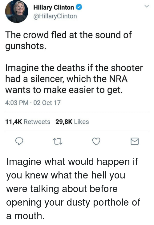 Hillary Clinton, Hell, and The Shooter: Hillary Clinton  @HillaryClinton  The crowd fled at the sound of  gunshots.  Imagine the deaths if the shooter  had a silencer, which the NRA  wants to make easier to get.  4:03 PM 02 Oct 17  11,4K Retweets 29,8K Likes <p>Imagine what would happen if you knew what the hell you were talking about before opening your dusty porthole of a mouth.</p>