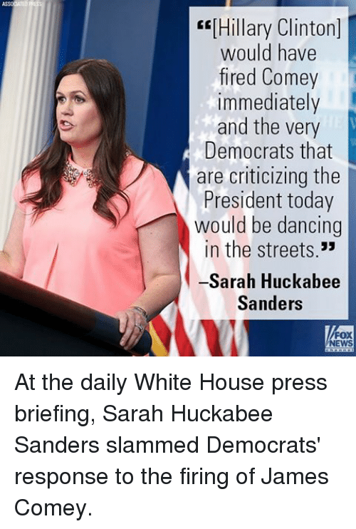 "Dancing, Hillary Clinton, and Memes: ""[Hillary Clinton]  would have  fired Comey  immediately  and the very  Democrats that  are criticizing the  President today  would be dancing  in the streets.""  -Sarah Huckabee  Sanders  NEWS At the daily White House press briefing, Sarah Huckabee Sanders slammed Democrats' response to the firing of James Comey."