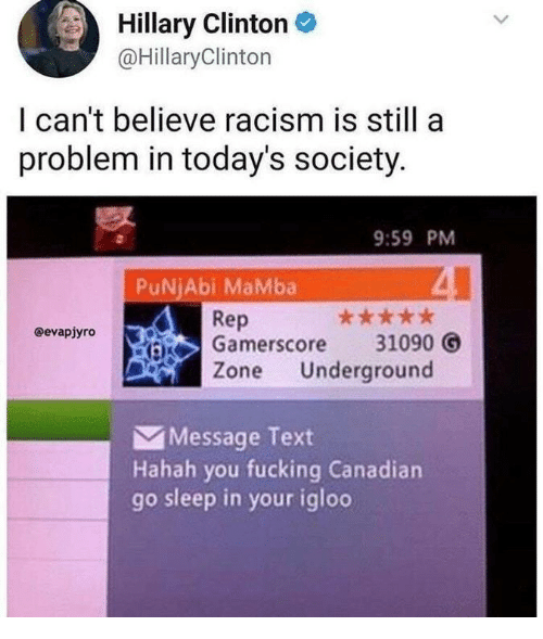 Fucking, Racism, and Text: Hillary ClintonC  @HillaryClinton  I can't believe racism is still a  problem in today's society  9:59 PM  PuNjAbi MaMba  Rep  Gamerscore 31090 O  Zone Underground  @evapjyro  Message Text  Hahah you fucking Canadian  go sleep in your igloo