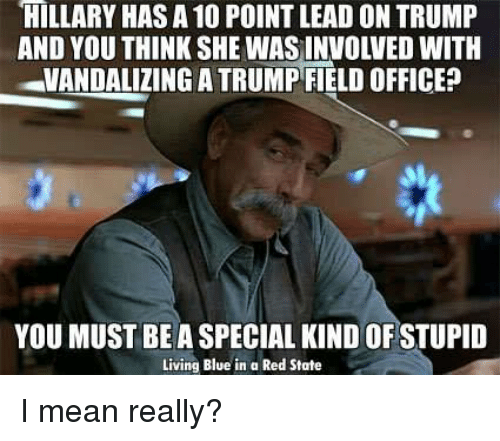 Memes, Blue, and Live: HILLARY HAS A 10 POINTLEAD ON TRUMP  VANDALIZING ATRUMP FIELD OFFICE  YOU MUST BE A SPECIAL KIND OF STUPID  Living Blue in a Red State I mean really?