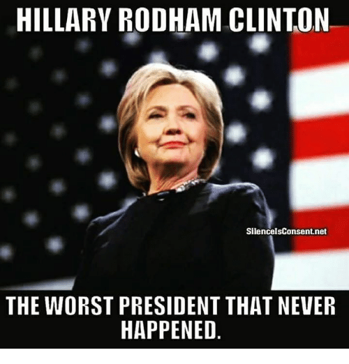 Memes, The Worst, and Never: HILLARY RODHAM CLINTON  SilencelsConsent.net  THE WORST PRESIDENT THAT NEVER  HAPPENED