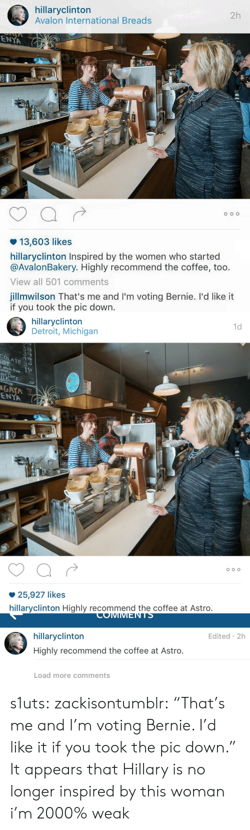 "Detroit, Target, and Tumblr: hillaryclinton  Avalon International Breads  2h  ENYA  13,603 likes  hillaryclinton Inspired by the women who started  @AvalonBakery. Highly recommend the coffee, too.  View all 501 comments  jillmwilson That's me and I'm voting Bernie. I'd like it  if you took the pic down.   1d  hillaryclinton  Detroit, Michigan  375  olate rom  er  .50  GAYA  ENYA  25,927 likes  hillaryclinton Highly recommend the coffee at Astro.   COIMMMENTS  hillaryclinton  Highly recommend the coffee at Astro.  Edited 2h  Load more comments s1uts:  zackisontumblr:  ""That's me and I'm voting Bernie. I'd like it if you took the pic down.""   It appears that Hillary is no longer inspired by this woman  i'm 2000% weak"