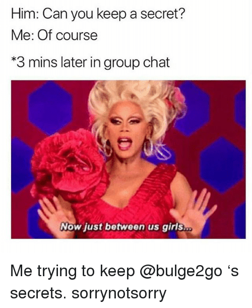 Girls, Group Chat, and Chat: Him: Can you keep a secret?  Me: Of course  3 mins later in group chat  Now just between us girls Me trying to keep @bulge2go 's secrets. sorrynotsorry