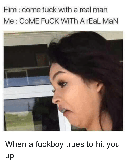 A Fuckboy: Him : come fuck with a real man  Me: CoME FuCK WITh A rEaL MaN When a fuckboy trues to hit you up