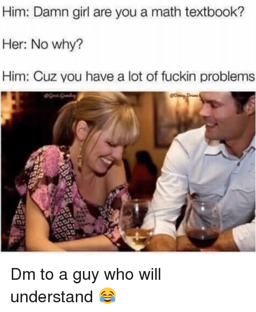 Memes, Girl, and Math: Him: Damn girl are you a math textbook?  Her: No why?  Him: Cuz you have a lot of fuckin problems Dm to a guy who will understand 😂