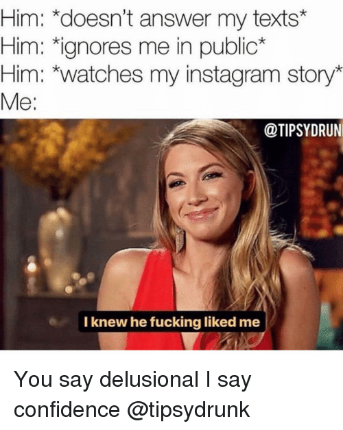 Confidence, Fucking, and Instagram: Him: *doesn't answer my texts*  Him: ignores me in public*  Him: *watches my instagram story*  Me:  @TIPSYDRUN  I knew he fucking liked me You say delusional I say confidence @tipsydrunk